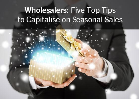 Wholesalers: Five Top Tips to Capitalise on Seasonal Sales